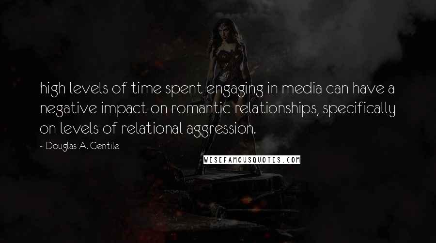Douglas A. Gentile quotes: high levels of time spent engaging in media can have a negative impact on romantic relationships, specifically on levels of relational aggression.