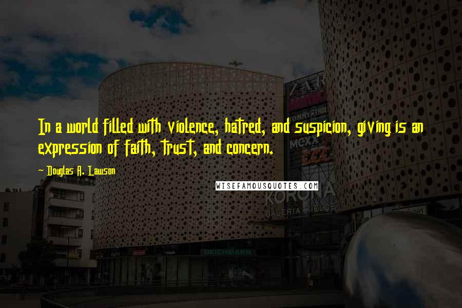 Douglas A. Lawson quotes: In a world filled with violence, hatred, and suspicion, giving is an expression of faith, trust, and concern.