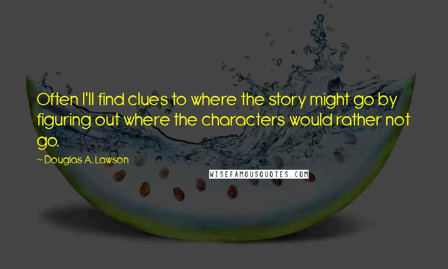 Douglas A. Lawson quotes: Often I'll find clues to where the story might go by figuring out where the characters would rather not go.