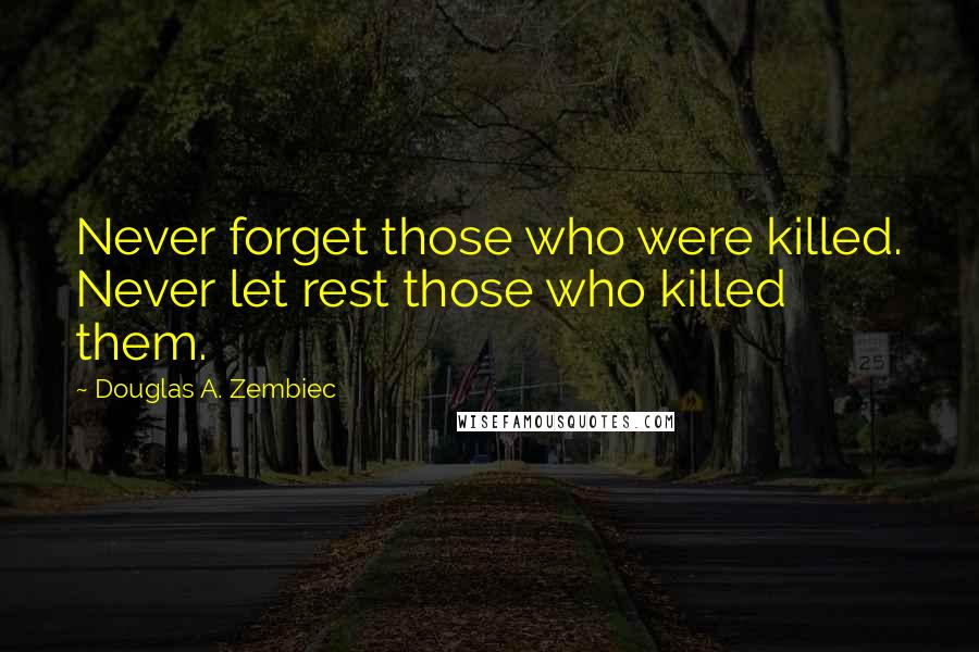 Douglas A. Zembiec quotes: Never forget those who were killed. Never let rest those who killed them.