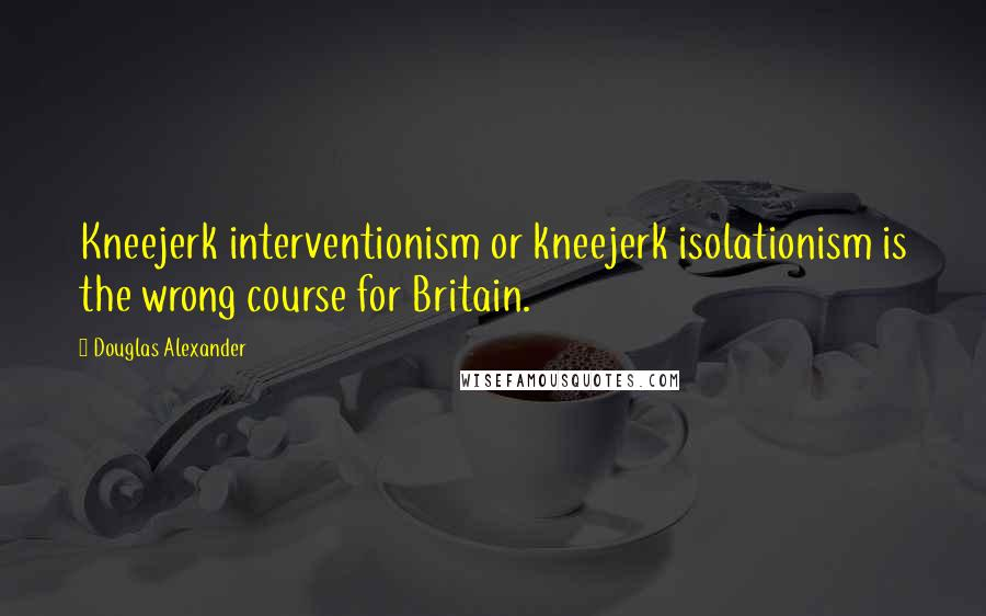 Douglas Alexander quotes: Kneejerk interventionism or kneejerk isolationism is the wrong course for Britain.