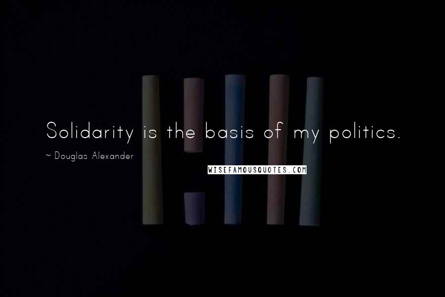 Douglas Alexander quotes: Solidarity is the basis of my politics.