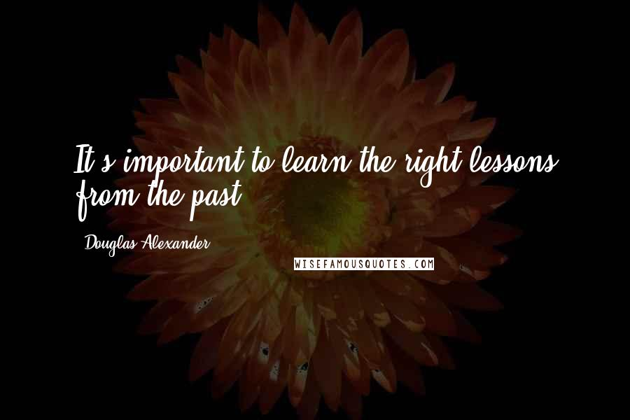 Douglas Alexander quotes: It's important to learn the right lessons from the past.