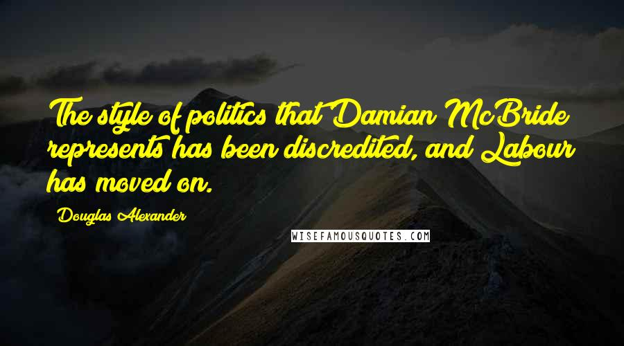 Douglas Alexander quotes: The style of politics that Damian McBride represents has been discredited, and Labour has moved on.
