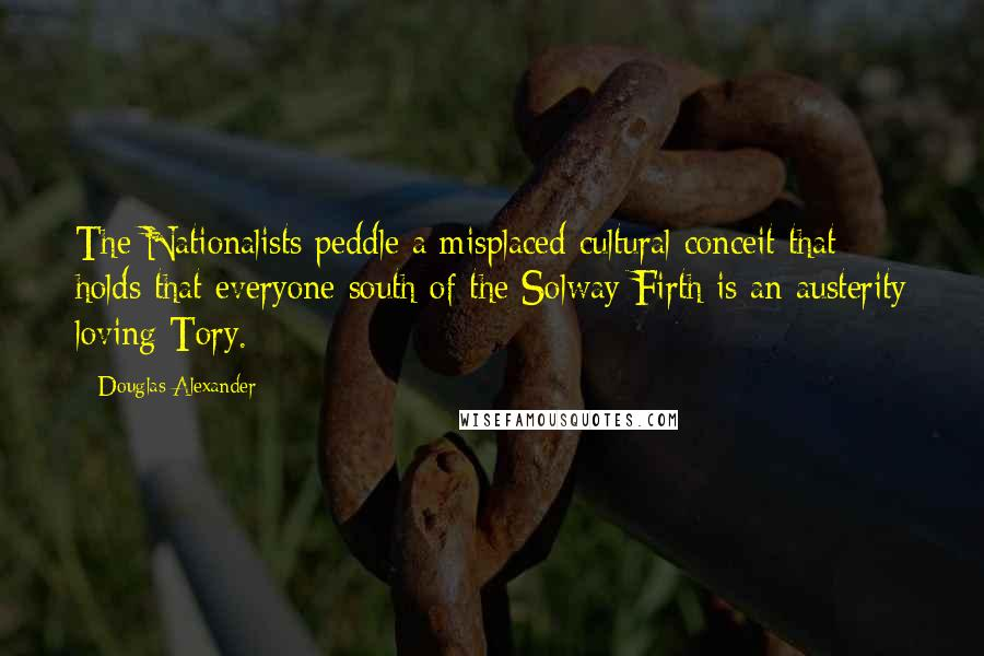 Douglas Alexander quotes: The Nationalists peddle a misplaced cultural conceit that holds that everyone south of the Solway Firth is an austerity loving Tory.