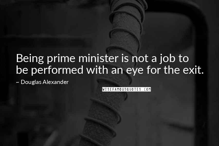 Douglas Alexander quotes: Being prime minister is not a job to be performed with an eye for the exit.