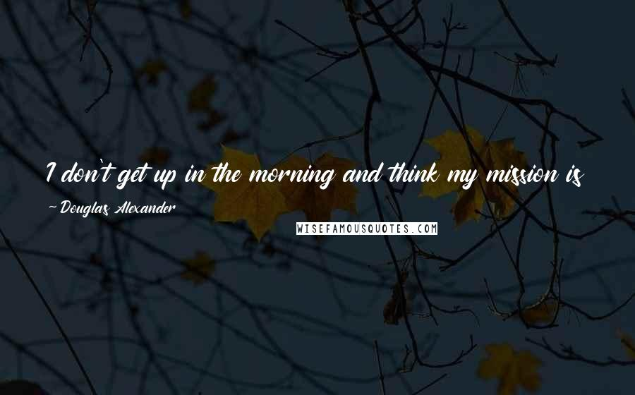 Douglas Alexander quotes: I don't get up in the morning and think my mission is to end Britain. I do get up in the morning and think that my mission is to end