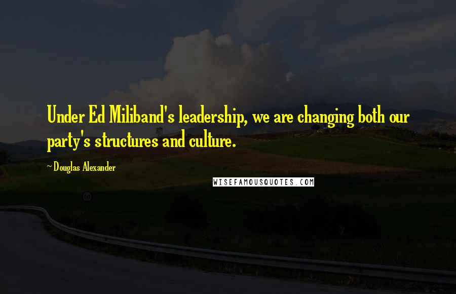 Douglas Alexander quotes: Under Ed Miliband's leadership, we are changing both our party's structures and culture.