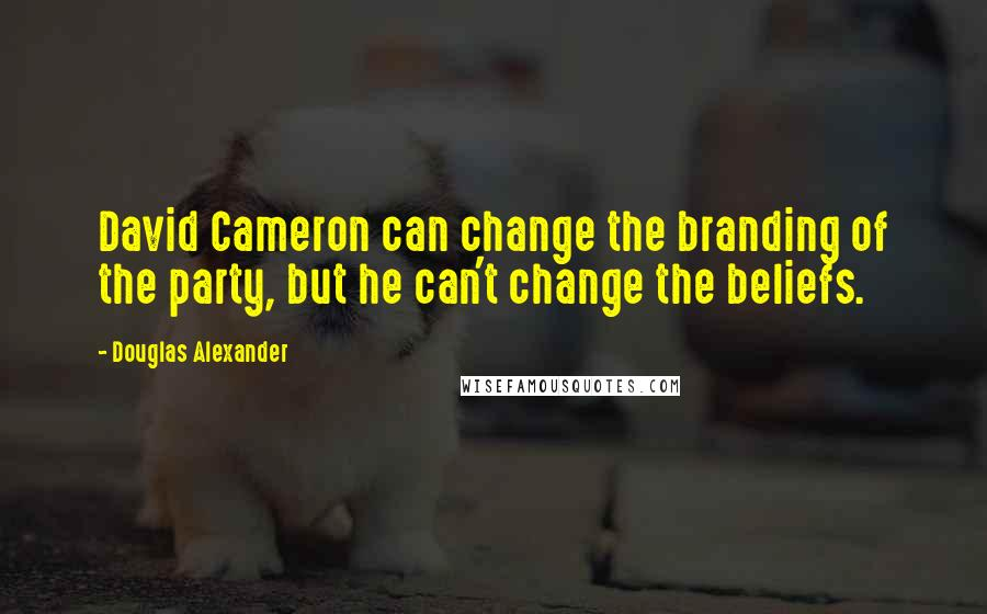 Douglas Alexander quotes: David Cameron can change the branding of the party, but he can't change the beliefs.