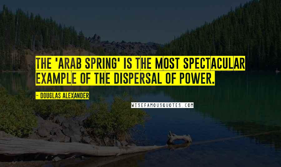 Douglas Alexander quotes: The 'Arab Spring' is the most spectacular example of the dispersal of power.