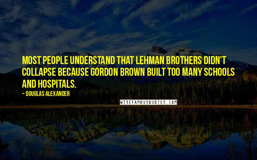 Douglas Alexander quotes: Most people understand that Lehman Brothers didn't collapse because Gordon Brown built too many schools and hospitals.