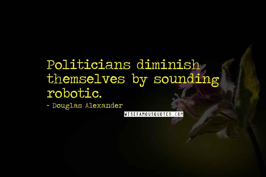 Douglas Alexander quotes: Politicians diminish themselves by sounding robotic.
