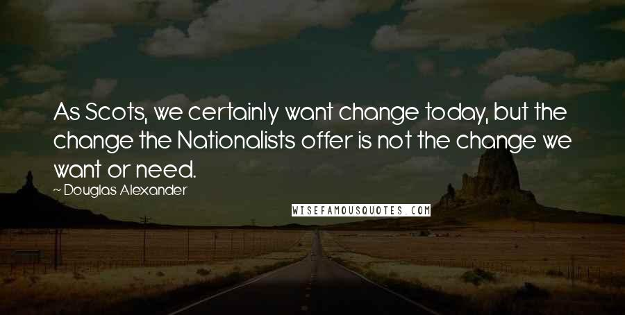 Douglas Alexander quotes: As Scots, we certainly want change today, but the change the Nationalists offer is not the change we want or need.