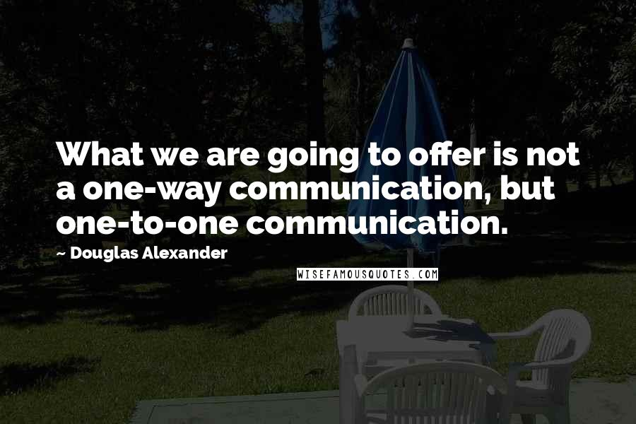 Douglas Alexander quotes: What we are going to offer is not a one-way communication, but one-to-one communication.
