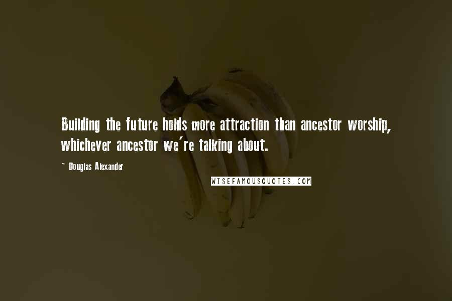Douglas Alexander quotes: Building the future holds more attraction than ancestor worship, whichever ancestor we're talking about.