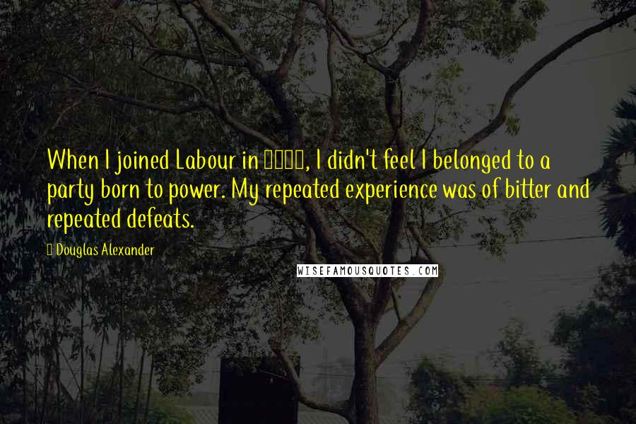Douglas Alexander quotes: When I joined Labour in 1982, I didn't feel I belonged to a party born to power. My repeated experience was of bitter and repeated defeats.