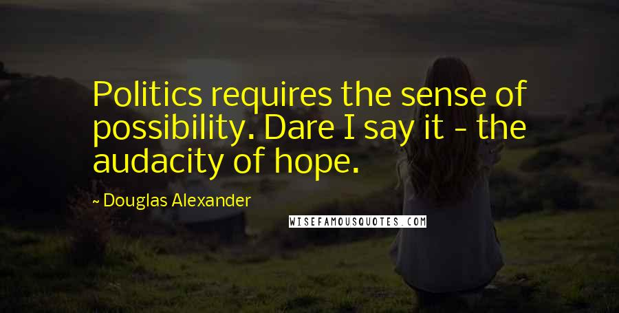 Douglas Alexander quotes: Politics requires the sense of possibility. Dare I say it - the audacity of hope.