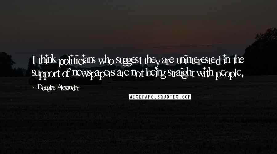 Douglas Alexander quotes: I think politicians who suggest they are uninterested in the support of newspapers are not being straight with people.