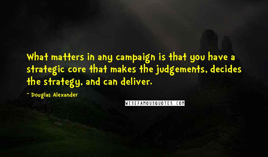 Douglas Alexander quotes: What matters in any campaign is that you have a strategic core that makes the judgements, decides the strategy, and can deliver.