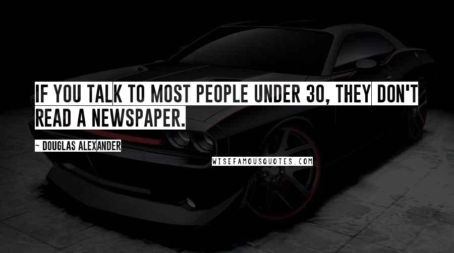 Douglas Alexander quotes: If you talk to most people under 30, they don't read a newspaper.