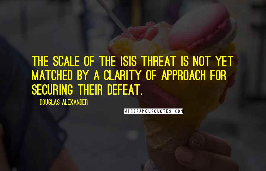 Douglas Alexander quotes: The scale of the ISIS threat is not yet matched by a clarity of approach for securing their defeat.