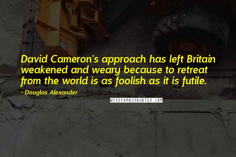 Douglas Alexander quotes: David Cameron's approach has left Britain weakened and weary because to retreat from the world is as foolish as it is futile.