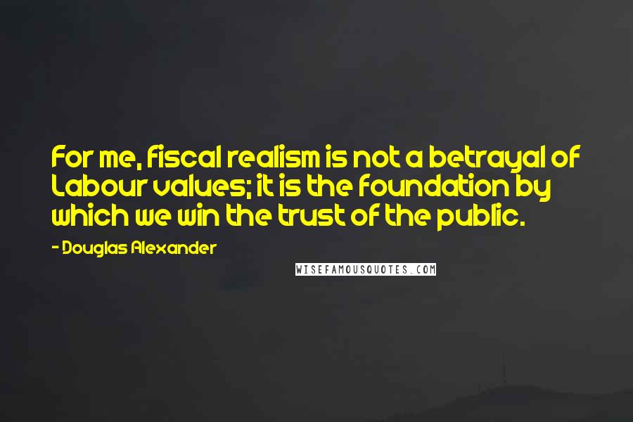 Douglas Alexander quotes: For me, fiscal realism is not a betrayal of Labour values; it is the foundation by which we win the trust of the public.