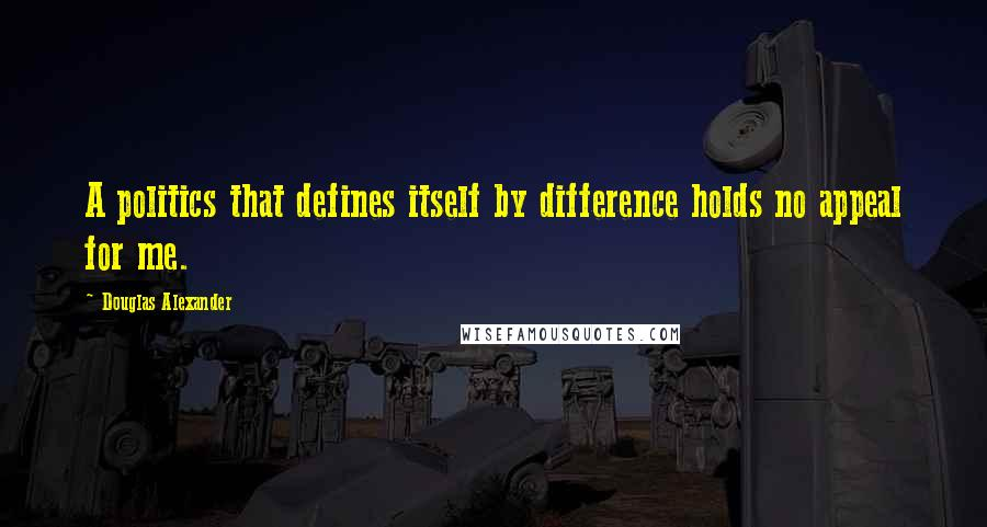 Douglas Alexander quotes: A politics that defines itself by difference holds no appeal for me.