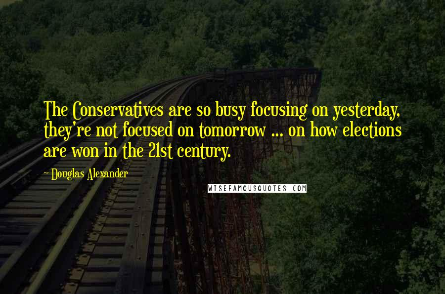 Douglas Alexander quotes: The Conservatives are so busy focusing on yesterday, they're not focused on tomorrow ... on how elections are won in the 21st century.