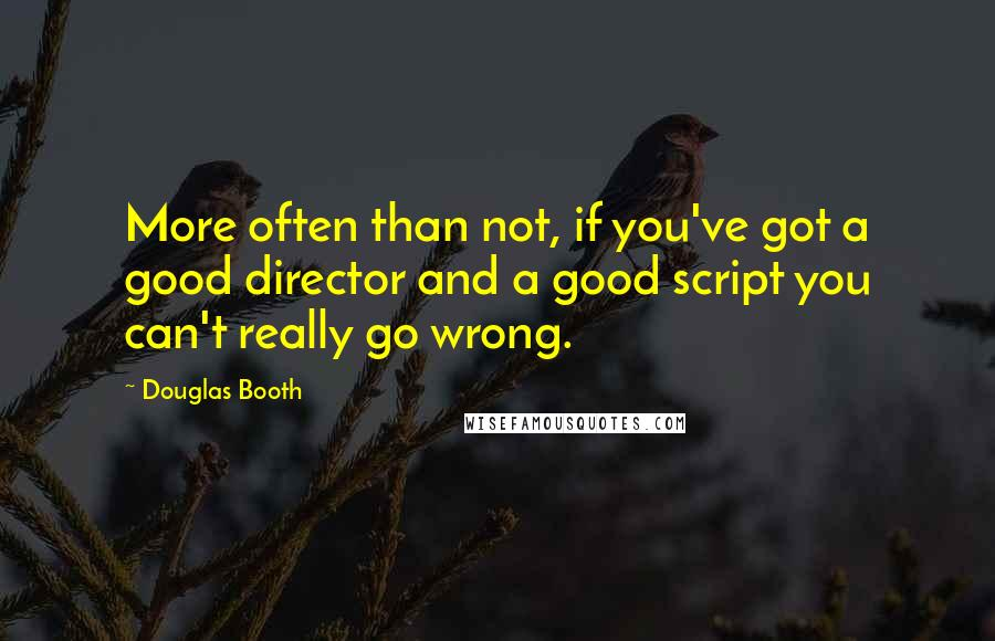 Douglas Booth quotes: More often than not, if you've got a good director and a good script you can't really go wrong.