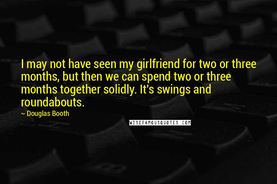 Douglas Booth quotes: I may not have seen my girlfriend for two or three months, but then we can spend two or three months together solidly. It's swings and roundabouts.