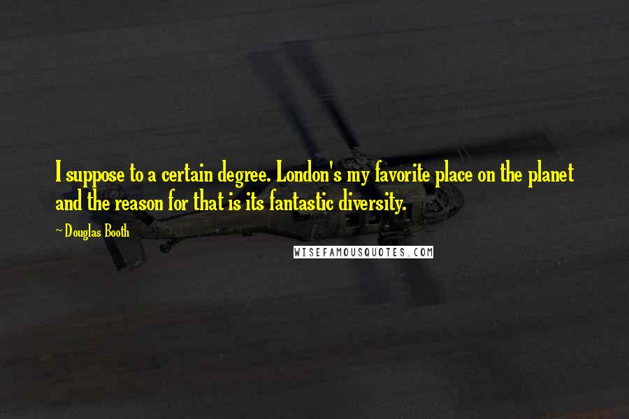 Douglas Booth quotes: I suppose to a certain degree. London's my favorite place on the planet and the reason for that is its fantastic diversity.