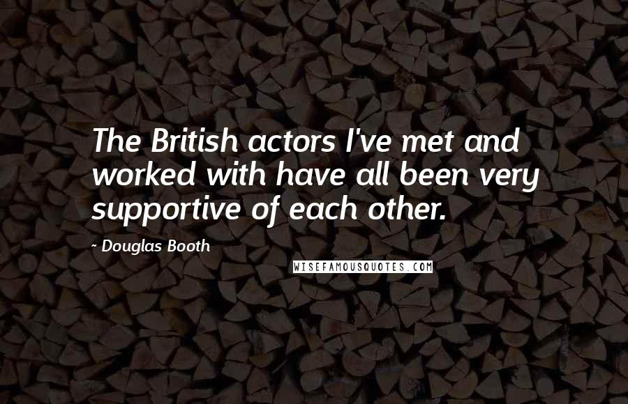 Douglas Booth quotes: The British actors I've met and worked with have all been very supportive of each other.