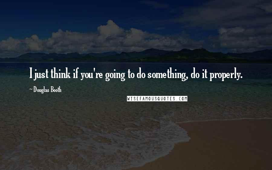 Douglas Booth quotes: I just think if you're going to do something, do it properly.