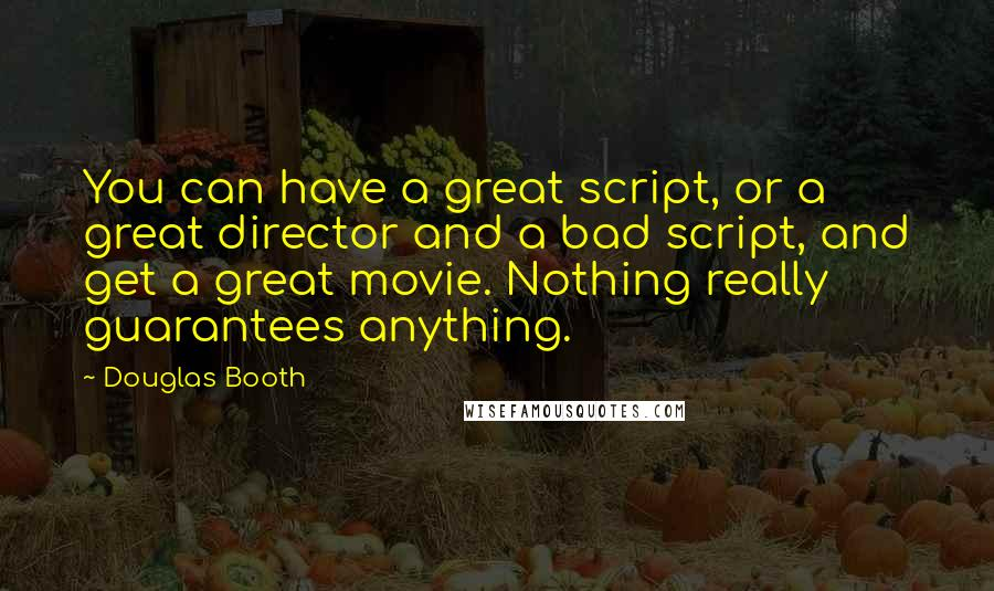 Douglas Booth quotes: You can have a great script, or a great director and a bad script, and get a great movie. Nothing really guarantees anything.