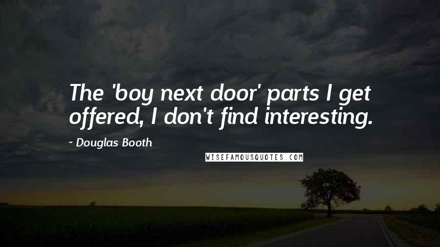 Douglas Booth quotes: The 'boy next door' parts I get offered, I don't find interesting.