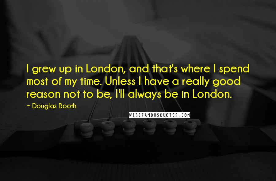 Douglas Booth quotes: I grew up in London, and that's where I spend most of my time. Unless I have a really good reason not to be, I'll always be in London.