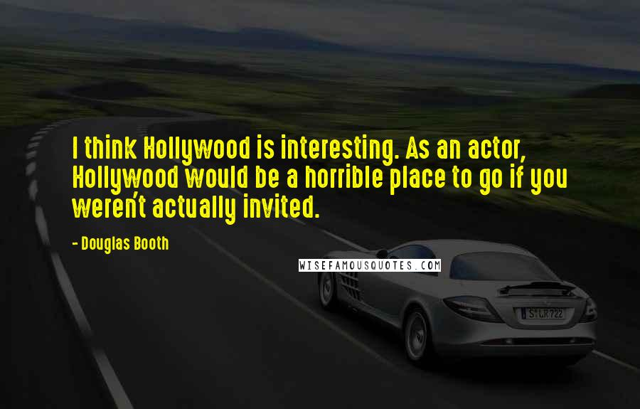 Douglas Booth quotes: I think Hollywood is interesting. As an actor, Hollywood would be a horrible place to go if you weren't actually invited.