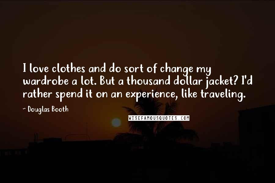 Douglas Booth quotes: I love clothes and do sort of change my wardrobe a lot. But a thousand dollar jacket? I'd rather spend it on an experience, like traveling.