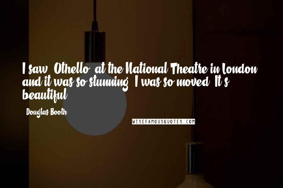 Douglas Booth quotes: I saw 'Othello' at the National Theatre in London, and it was so stunning. I was so moved. It's beautiful.