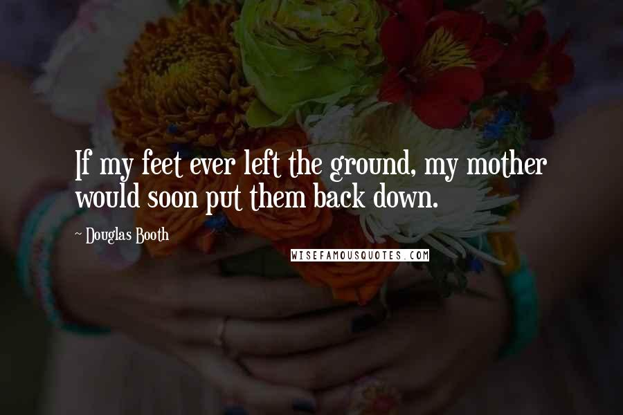 Douglas Booth quotes: If my feet ever left the ground, my mother would soon put them back down.