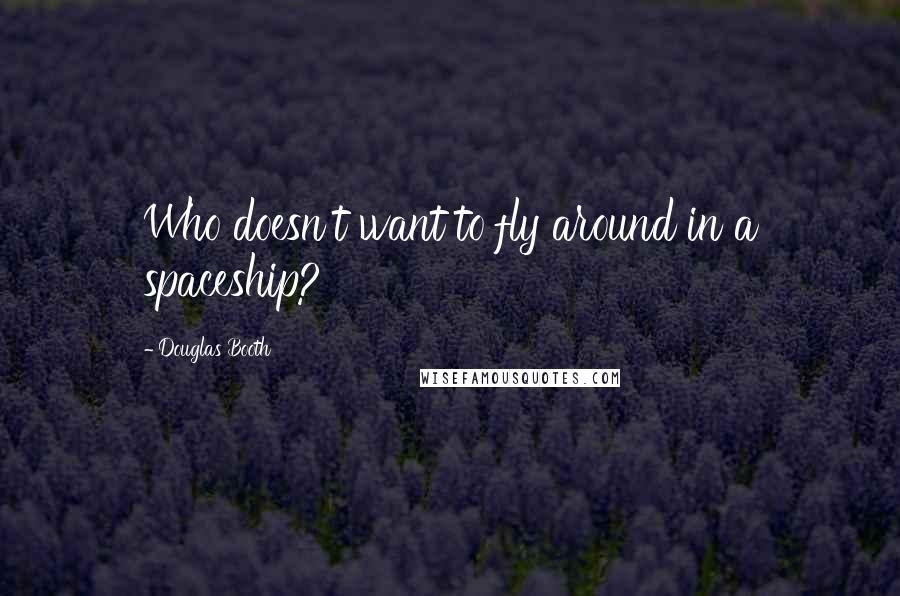 Douglas Booth quotes: Who doesn't want to fly around in a spaceship?
