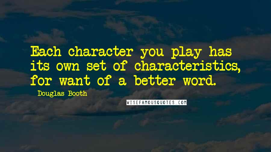 Douglas Booth quotes: Each character you play has its own set of characteristics, for want of a better word.