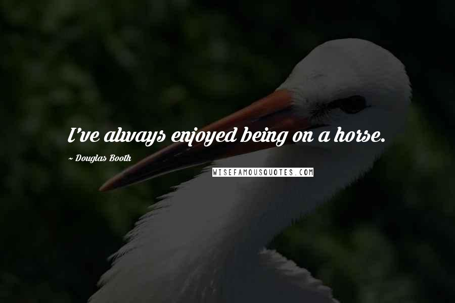 Douglas Booth quotes: I've always enjoyed being on a horse.