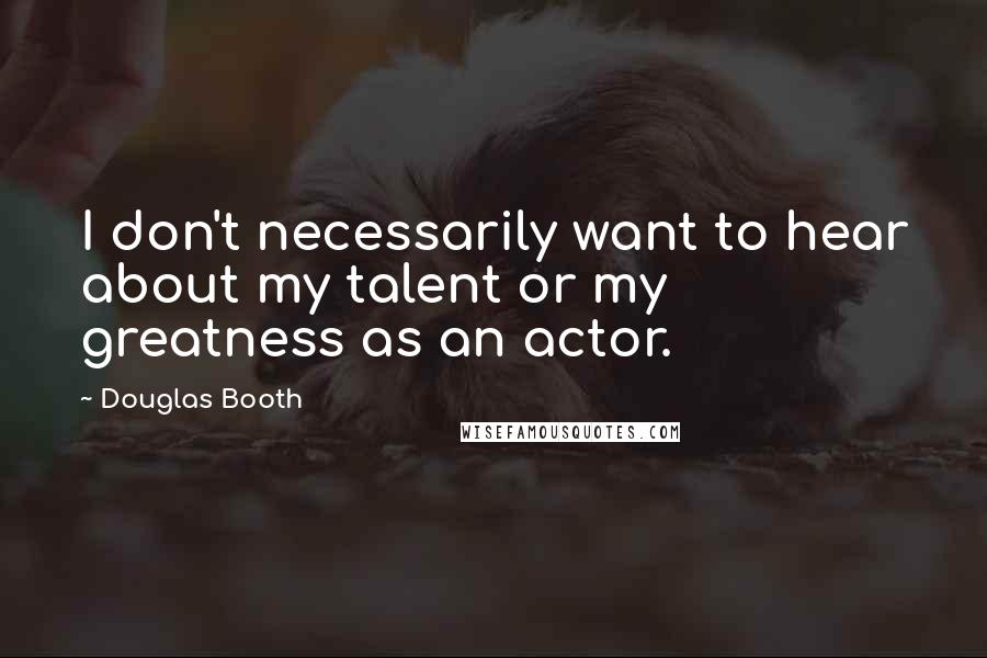 Douglas Booth quotes: I don't necessarily want to hear about my talent or my greatness as an actor.
