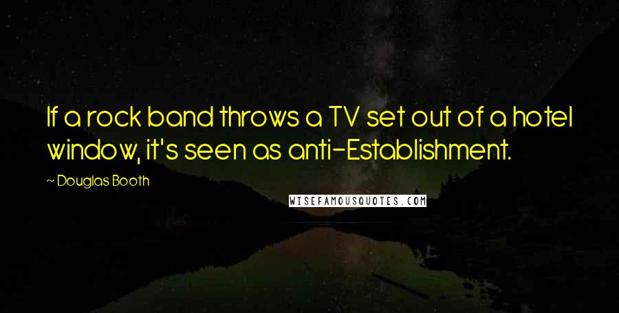 Douglas Booth quotes: If a rock band throws a TV set out of a hotel window, it's seen as anti-Establishment.
