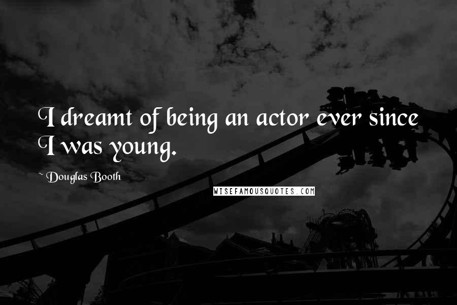 Douglas Booth quotes: I dreamt of being an actor ever since I was young.