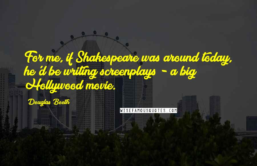 Douglas Booth quotes: For me, if Shakespeare was around today, he'd be writing screenplays - a big Hollywood movie.