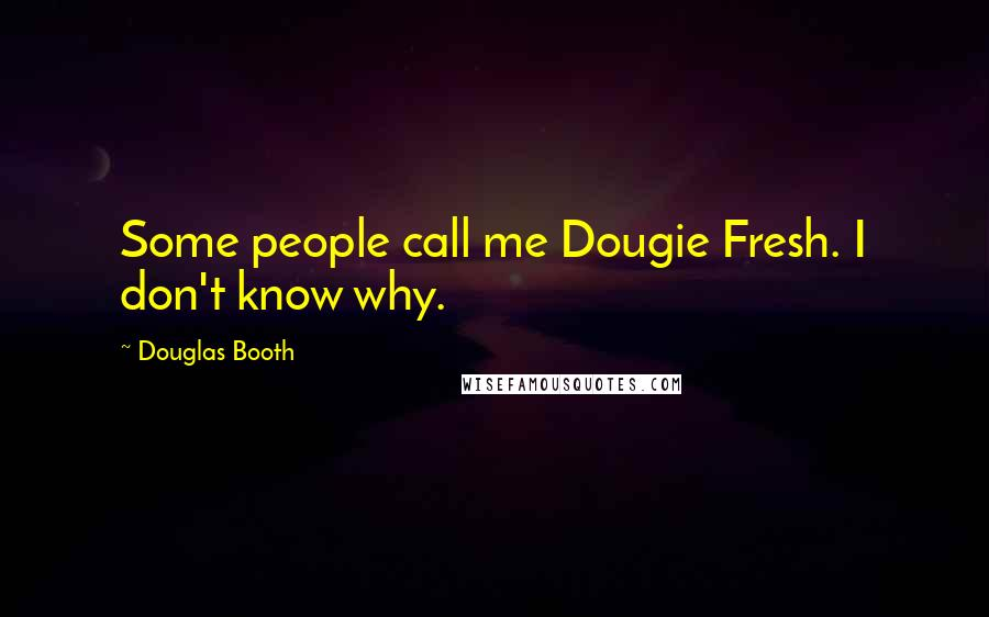 Douglas Booth quotes: Some people call me Dougie Fresh. I don't know why.