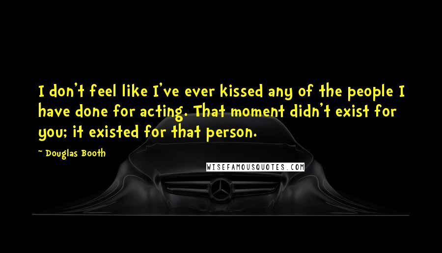 Douglas Booth quotes: I don't feel like I've ever kissed any of the people I have done for acting. That moment didn't exist for you; it existed for that person.